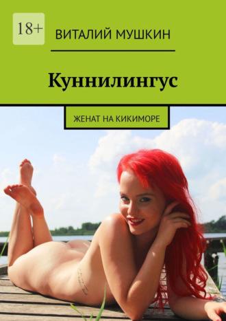 Виталий Мушкин, Куннилингус. Женат накикиморе