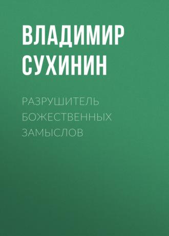 Владимир Сухинин, Разрушитель божественных замыслов