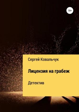 Сергей Ковальчук, Лицензия на грабеж