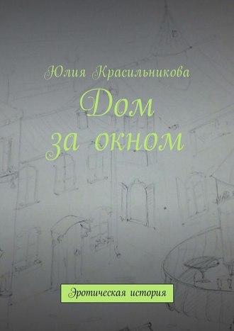 Юлия Красильникова, Дом заокном. Эротическая история