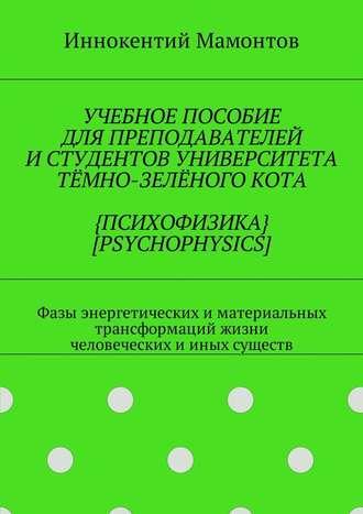 Иннокентий Мамонтов, Учебное пособие для преподавателей истудентов университета тёмно-зелёногокота {психофизика} [psychophysics]. Фазы энергетических иматериальных трансформаций жизни человеческих ииных существ