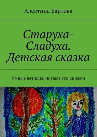Алевтина Бартова, Старуха-Сладуха. Детская сказка. Умные детишки читают эти книжки