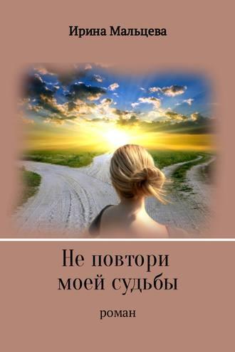 Ирина Мальцева, Не повтори моей судьбы