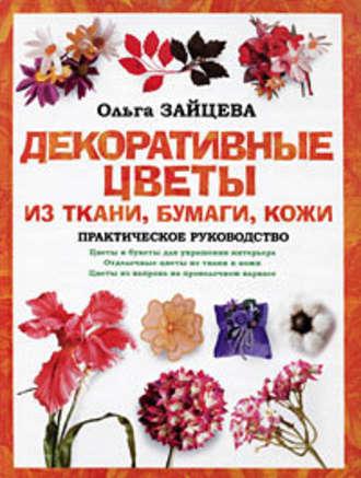 Ольга Зайцева, Декоративные цветы из ткани, бумаги, кожи: Практическое руководство