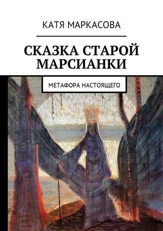 Катя Маркасова, Сказка старой марсианки. Метафора настоящего