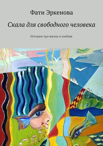 Фати Эркенова, Скала для свободного человека. Истории про жизнь и любовь