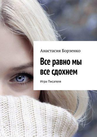 Анастасия Борзенко, Все равно мы все сдохнем. Игра Писателя