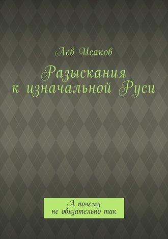 Лев Исаков, Разыскания кизначальнойРуси. А почему необязательнотак