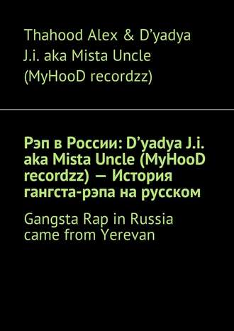 Thahood Alex & D'yadya J.i. aka Mista Uncle (MyHooD recordzz), Рэп в России: D'yadya J.i. aka Mista Uncle (MyHooD recordzz) – История гангста-рэпа на русском. Gangsta Rap in Russia came from Yerevan