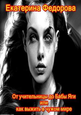 Екатерина Федорова, От учительницы до Бабы Яги, или Как выжить в чужом мире