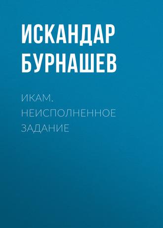 Искандар Бурнашев, Икам. Неисполненное задание