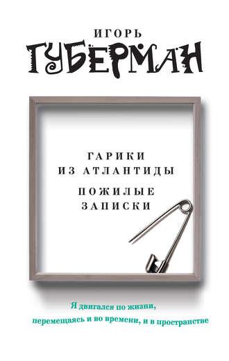 Игорь Губерман, Гарики из Атлантиды. Пожилые записки (сборник)
