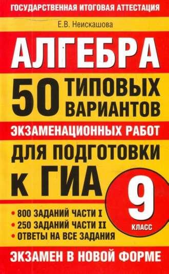 Е. Неискашова, Алгебра. 9класс. 50типовых вариантов экзаменационных работ для подготовки к ГИА