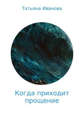 Татьяна Иванова, Когда приходит прощение