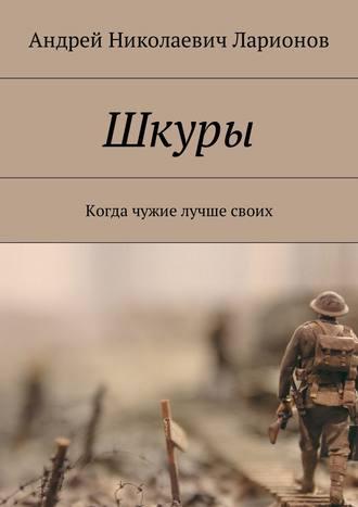Андрей Ларионов, Шкуры. Когда чужие лучше своих
