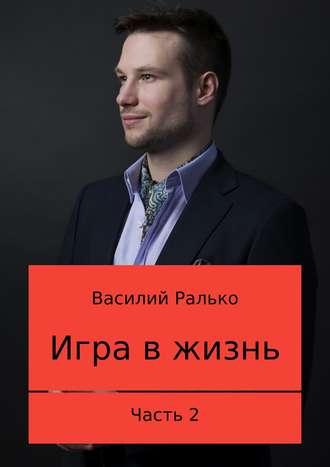 Василий Ралько, Игра в жизнь. Часть 2: Играть, чтобы выигрывать