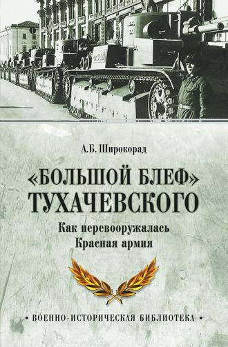 Александр Широкорад, «Большой блеф» Тухачевского. Как перевооружалась Красная армия