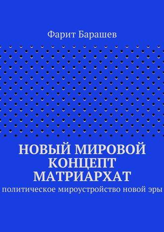 Фарит Барашев, Новый мировой концепт матриархат. Политическое мироустройство новойэры