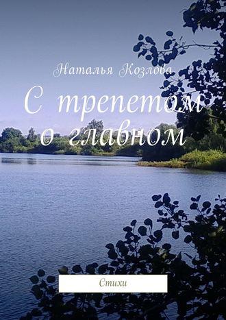 Наталья Козлова, С трепетом о главном. Стихи