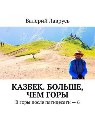 Валерий Лаврусь, Казбек. Больше, чемгоры. Вгоры после пятидесяти – 6