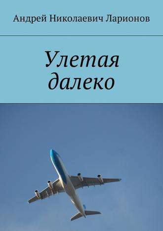 Андрей Ларионов, Улетая далеко