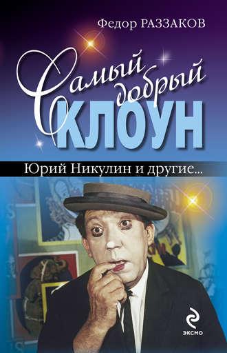 Федор Раззаков, Самый добрый клоун: Юрий Никулин и другие…