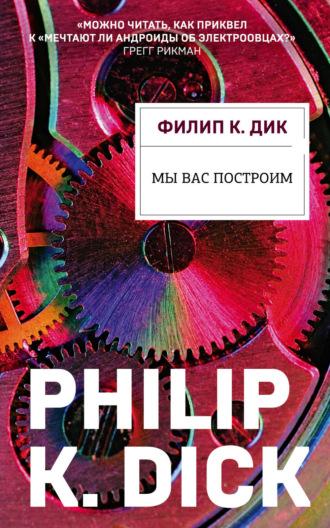 Филип Дик, Мы вас построим