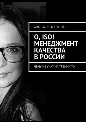 Анастасия Борзенко, О, ISO! Менеджмент качества в России. Чему не учат на тренингах