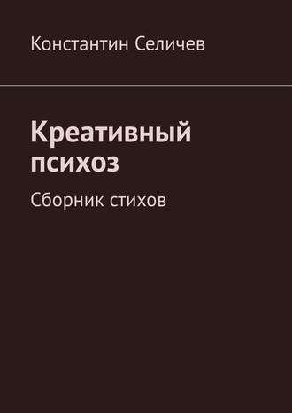 Константин Селичев, Маниакально-креативный психоз. Сборник стихов