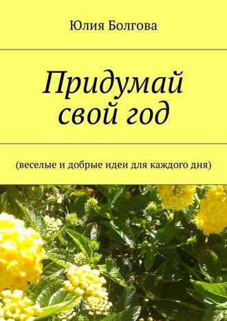Юлия Болгова, Придумай свой год. Веселые идобрые идеи для каждогодня