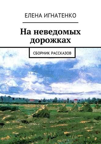 Елена Игнатенко, На неведомых дорожках. Сборник рассказов