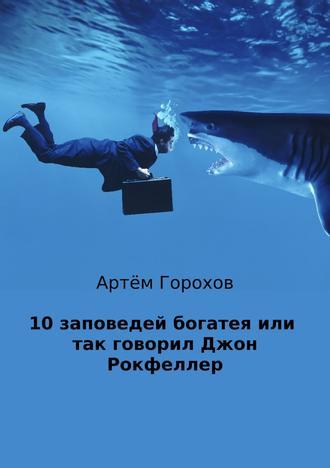Артём Горохов, 10 заповедей богатея, или Так говорил Джон Рокфеллер