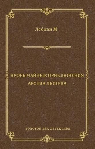 Морис Леблан, Необычайные приключения Арсена Люпена (сборник)