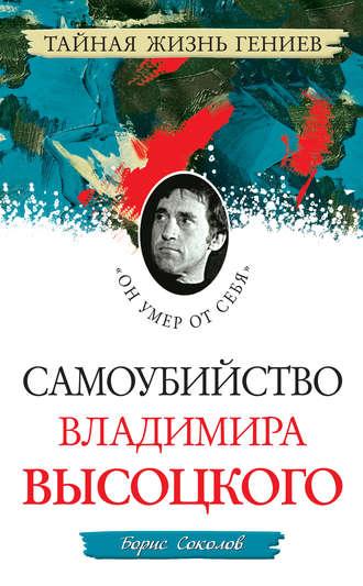 Борис Вадимович Соколов, Самоубийство Владимира Высоцкого. «Он умер от себя»