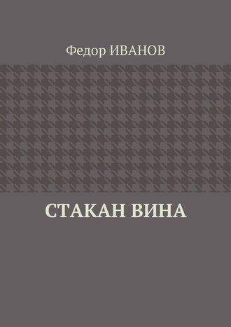 Федор Иванов, Стакан вина