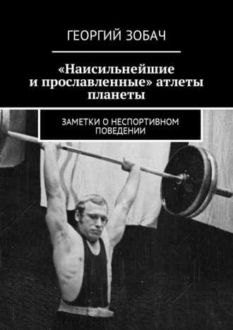 Георгий Зобач, «Наисильнейшие и прославленные» атлеты планеты. Заметки онеспортивном поведении