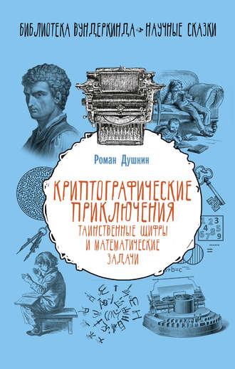 Роман Душкин, Криптографические приключения. Таинственные шифры и математические задачи