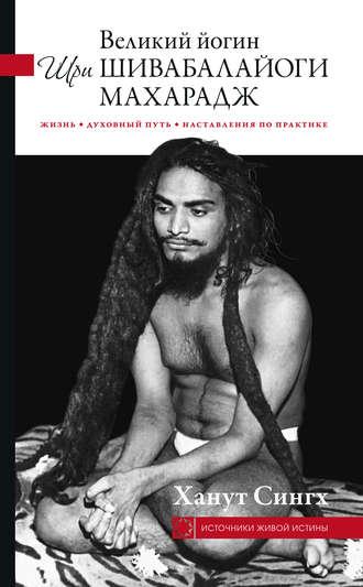 Ханут Сингх, Великий йогин Шри Шивабалайоги Махарадж. Жизнь, духовный путь, наставления по практике