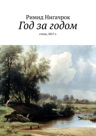 Римид Нигачрок, Год за годом. Стихи, 2017 г.
