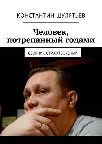 Константин Шулятьев, Человек, потрепанный годами. Сборник стихотворений