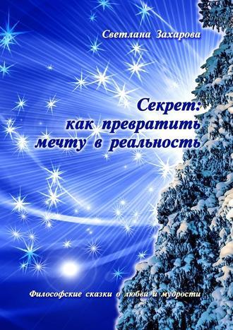 Светлана Захарова, Секрет: как превратить мечту в реальность. Философские сказки олюбви имудрости