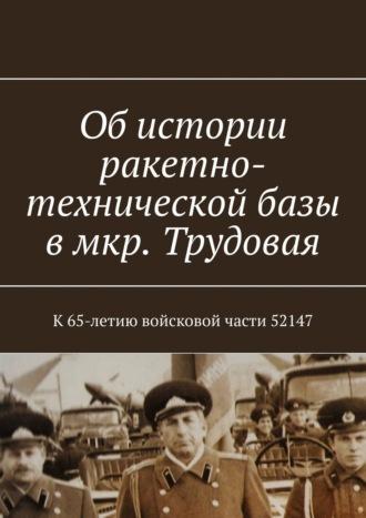 Владимир Броудо, Об истории ракетно-технической базы в мкр Трудовая. К65-летию войсковой части 52147