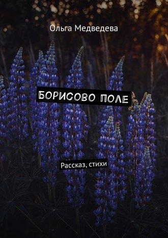 Ольга Медведева, Борисово поле. Рассказ, стихи