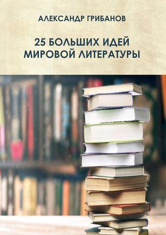 Александр Грибанов, 25 больших идей мировой литературы