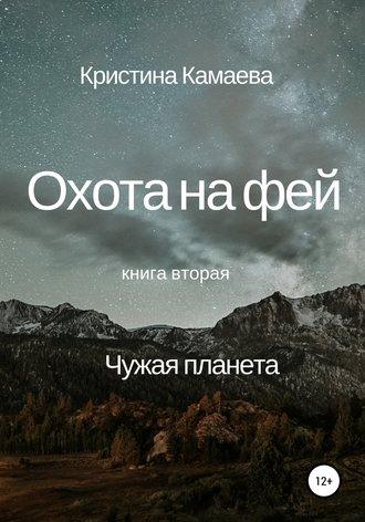 Кристина Камаева, Охота на фей. Книга вторая. Чужая планета