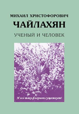 Н. Аксенова, В. Ложникова, Михаил Христофорович Чайлахян. Ученый и человек