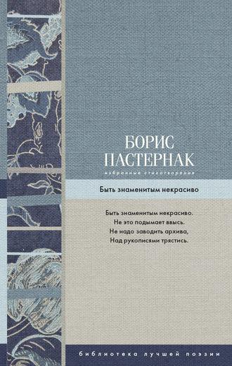 Борис Пастернак, Избранные стихотворения. Быть знаменитым некрасиво