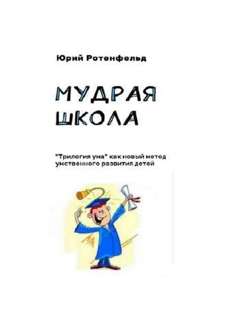Юрий Ротенфельд, Мудрая школа. «Трилогия ума» как новый метод умственного развития детей