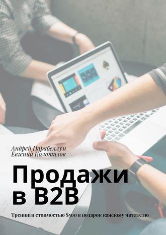 Евгений Колотилов, Андрей Парабеллум, Продажи вB2B. Тренинги стоимостью$500вподарок каждому читателю