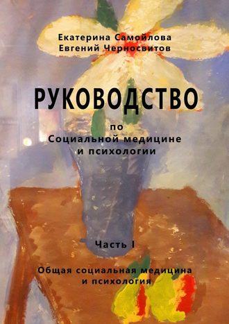 Екатерина Самойлова, Евгений Черносвитов, РУКОВОДСТВО по социальной медицине и психологии. Часть первая